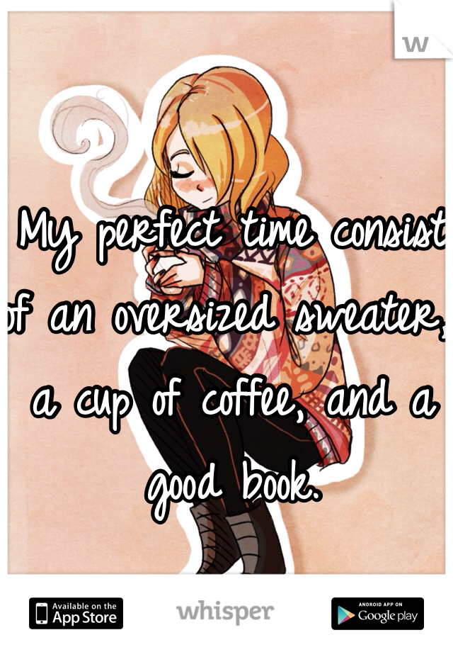 My perfect time consist of an oversized sweater, a cup of coffee, and a good book.