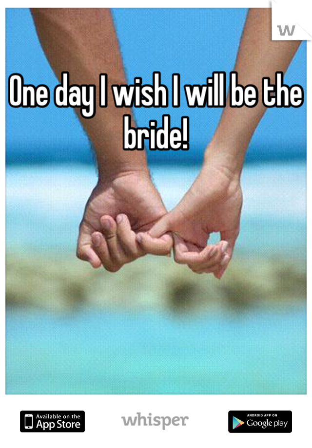 One day I wish I will be the bride!