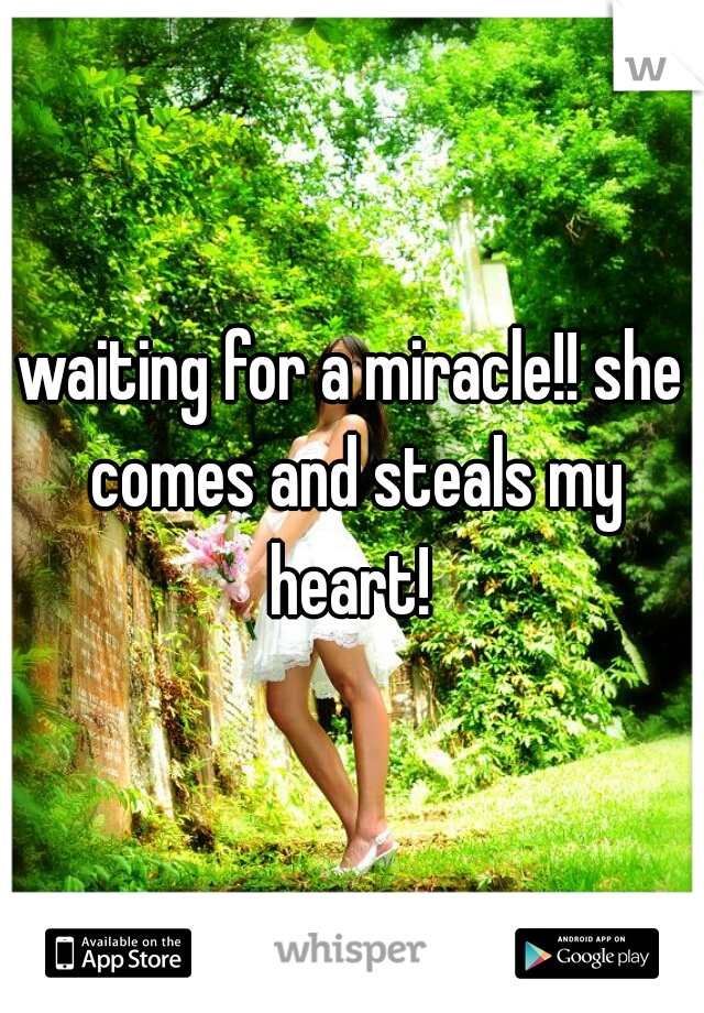 waiting for a miracle!! she comes and steals my heart!