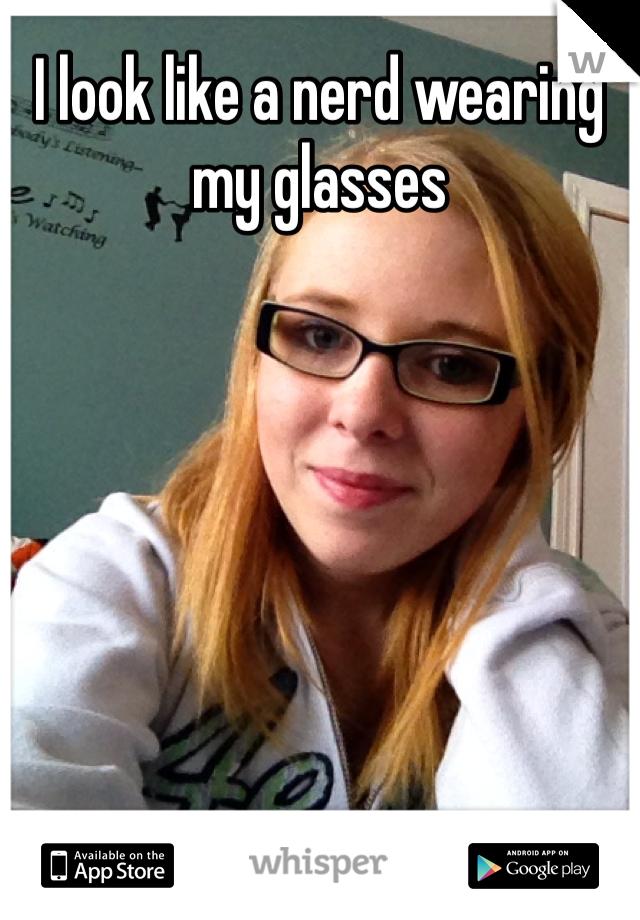 I look like a nerd wearing my glasses