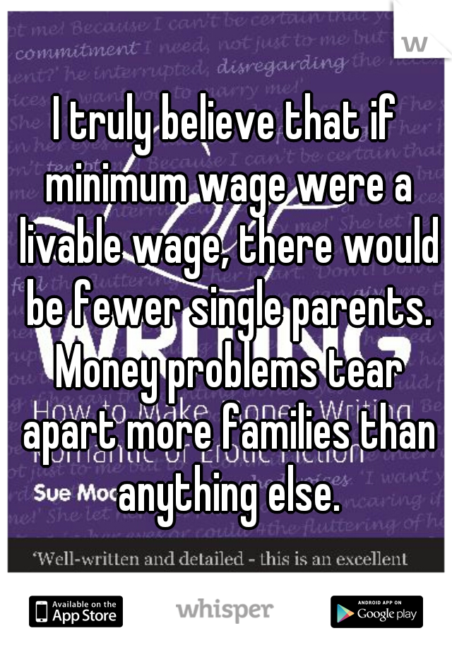 I truly believe that if minimum wage were a livable wage, there would be fewer single parents. Money problems tear apart more families than anything else.