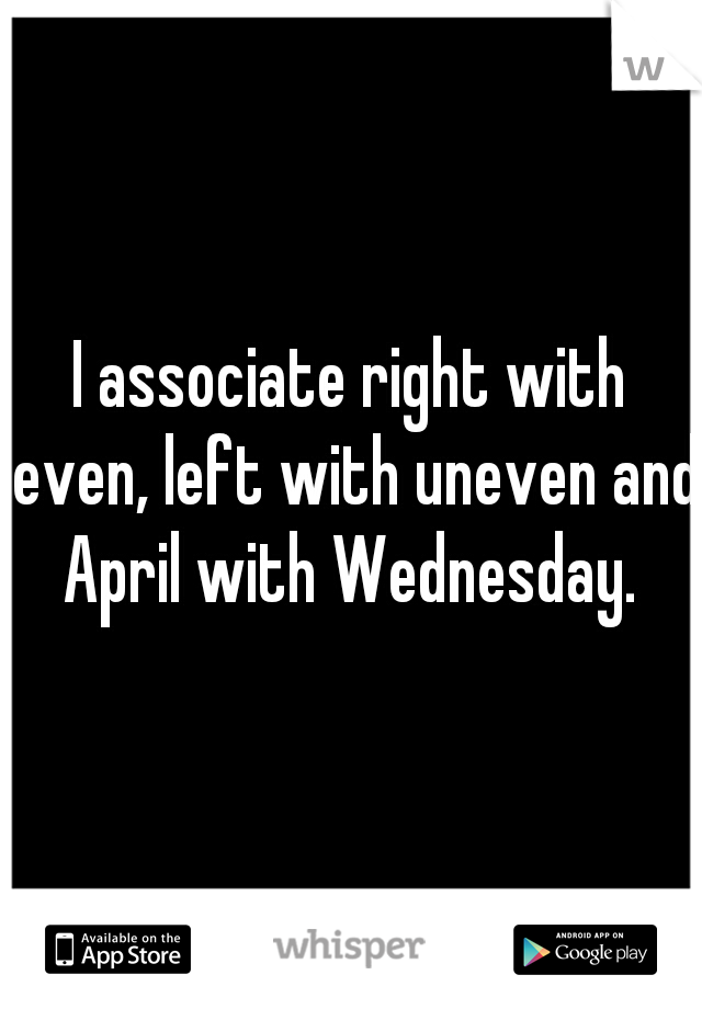 I associate right with even, left with uneven and April with Wednesday.
