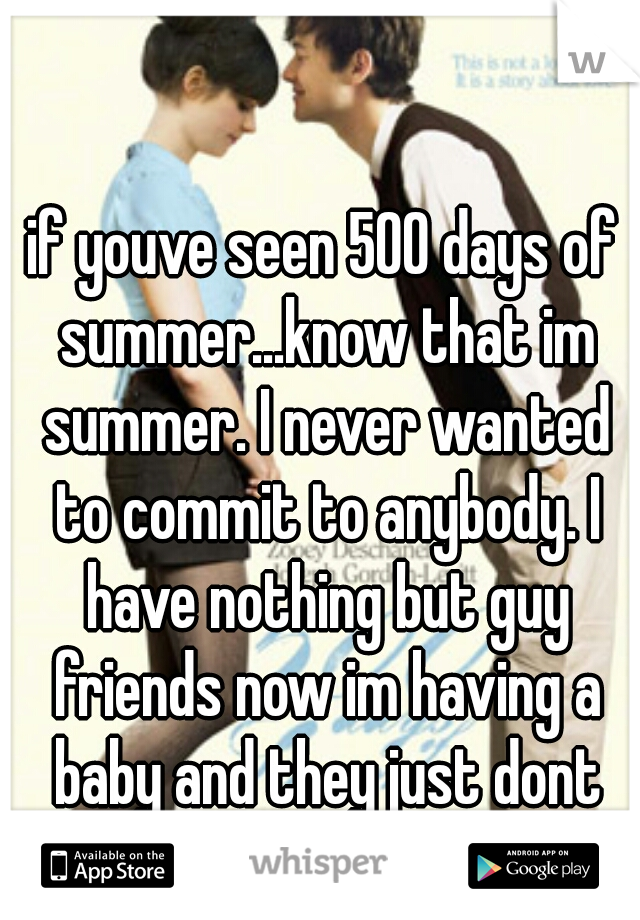 if youve seen 500 days of summer...know that im summer. I never wanted to commit to anybody. I have nothing but guy friends now im having a baby and they just dont get it