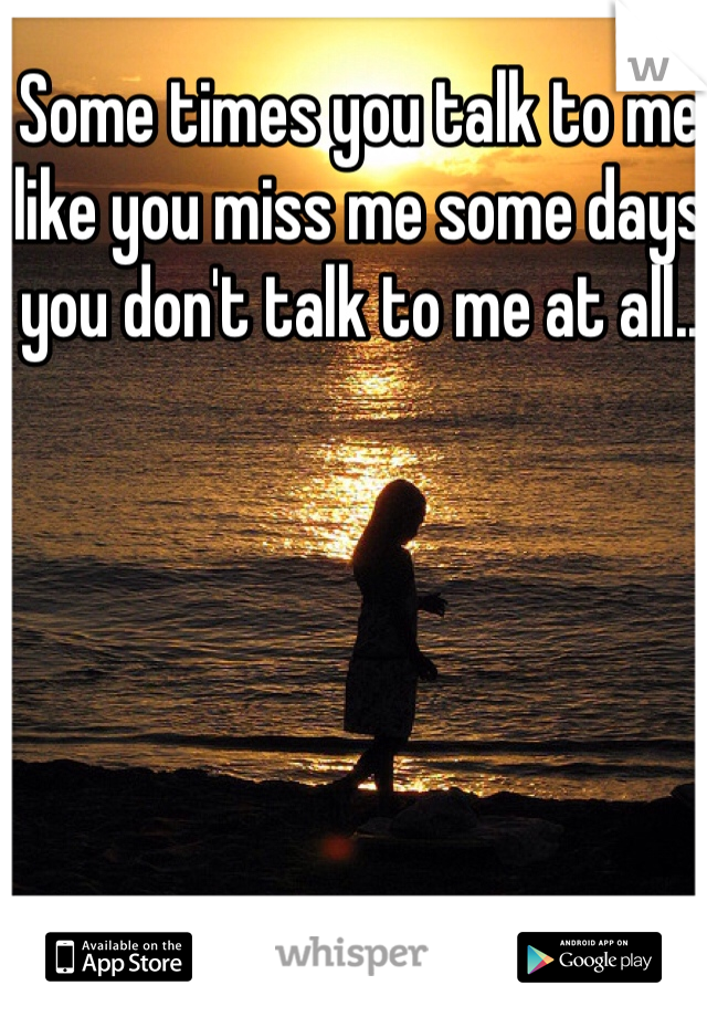 Some times you talk to me like you miss me some days you don't talk to me at all..