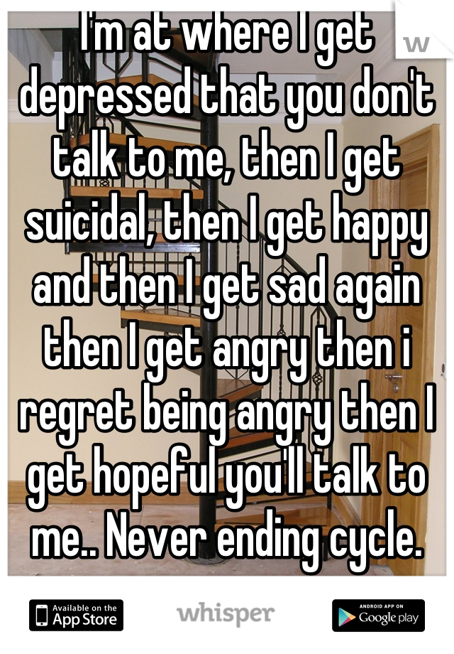 I'm at where I get depressed that you don't talk to me, then I get suicidal, then I get happy and then I get sad again then I get angry then i regret being angry then I get hopeful you'll talk to me.. Never ending cycle.