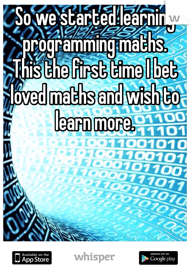 So we started learning programming maths. This the first time I bet loved maths and wish to learn more.