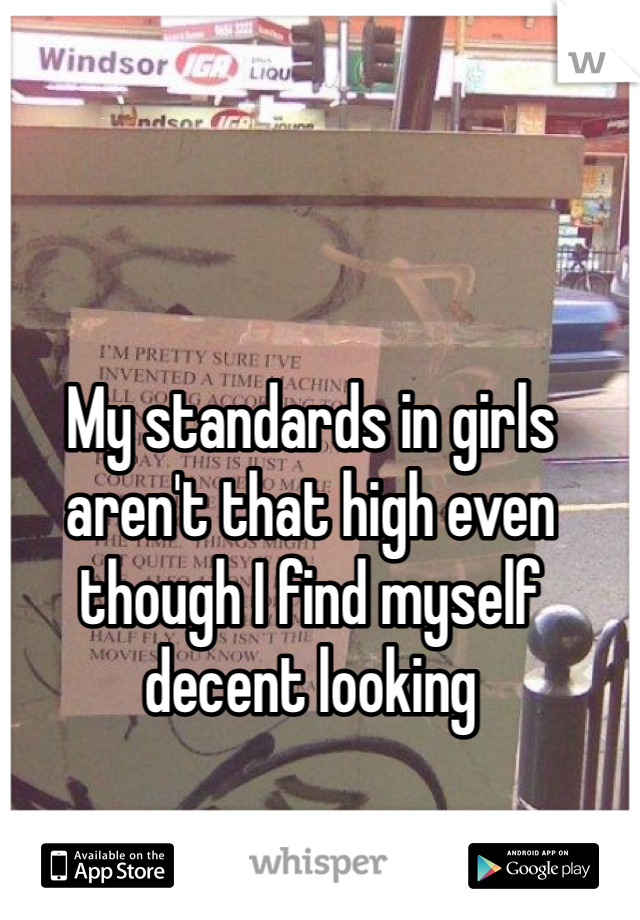 My standards in girls aren't that high even though I find myself decent looking