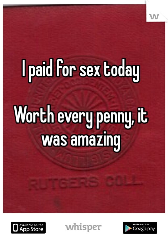 I paid for sex today  Worth every penny, it was amazing