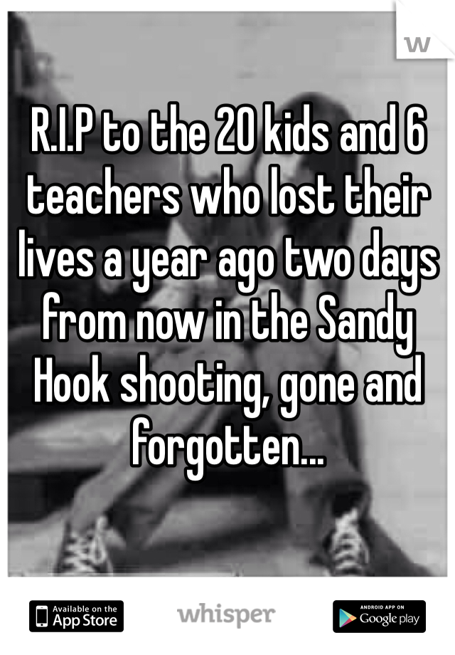 R.I.P to the 20 kids and 6 teachers who lost their lives a year ago two days from now in the Sandy Hook shooting, gone and forgotten...
