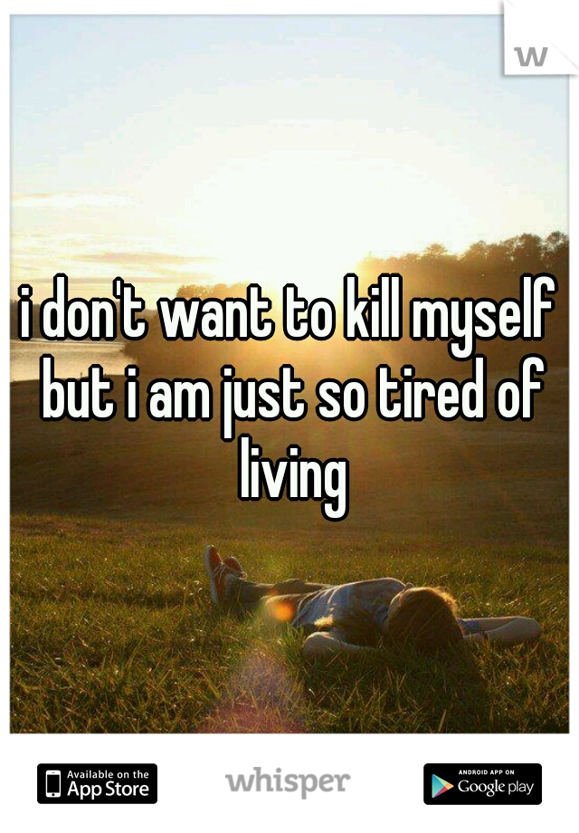 i don't want to kill myself but i am just so tired of living