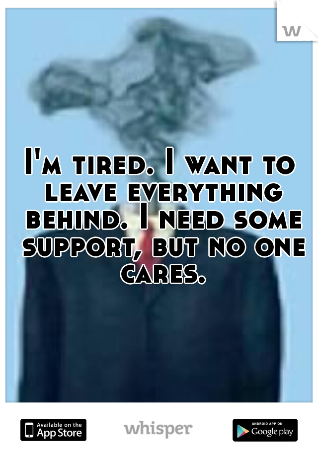 I'm tired. I want to leave everything behind. I need some support, but no one cares.