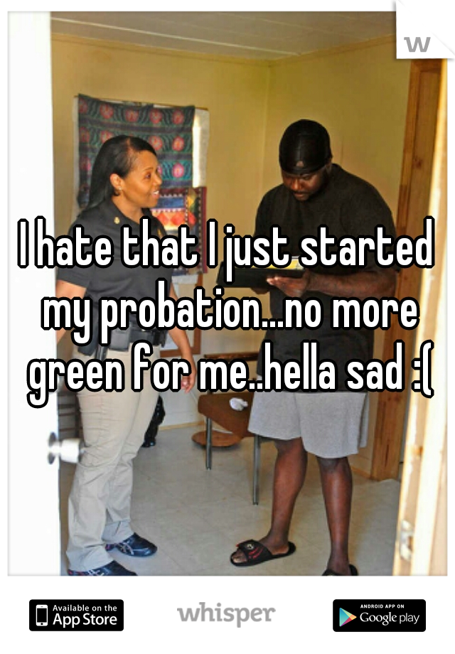 I hate that I just started my probation...no more green for me..hella sad :(