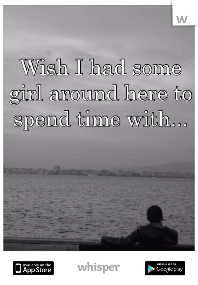 Wish I had some girl around here to spend time with...