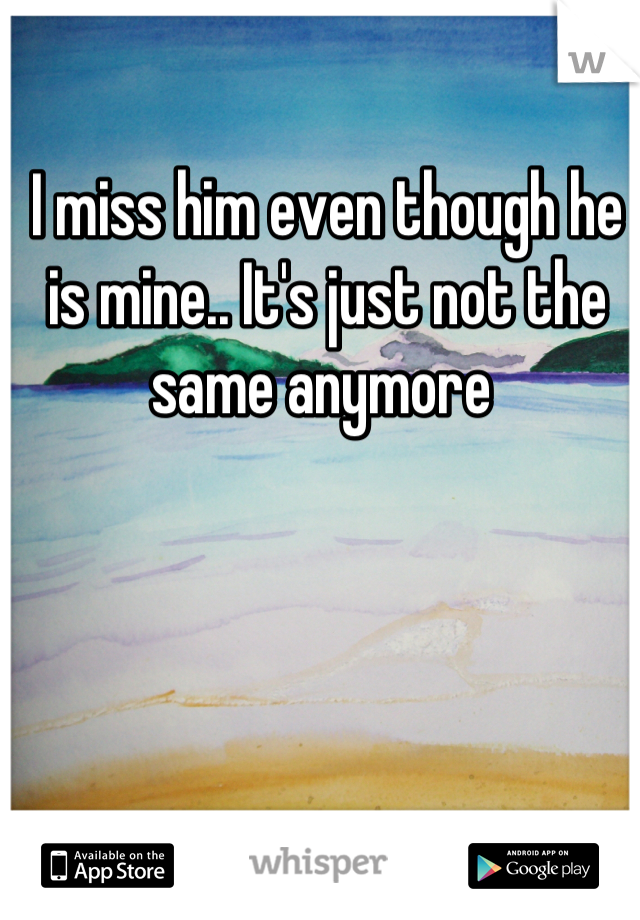 I miss him even though he is mine.. It's just not the same anymore