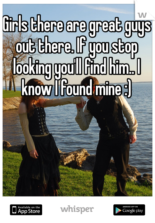 Girls there are great guys out there. If you stop looking you'll find him.. I know I found mine :)