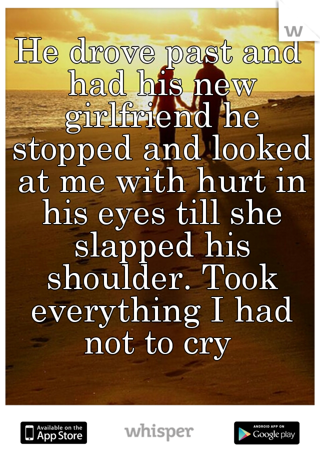 He drove past and had his new girlfriend he stopped and looked at me with hurt in his eyes till she slapped his shoulder. Took everything I had not to cry