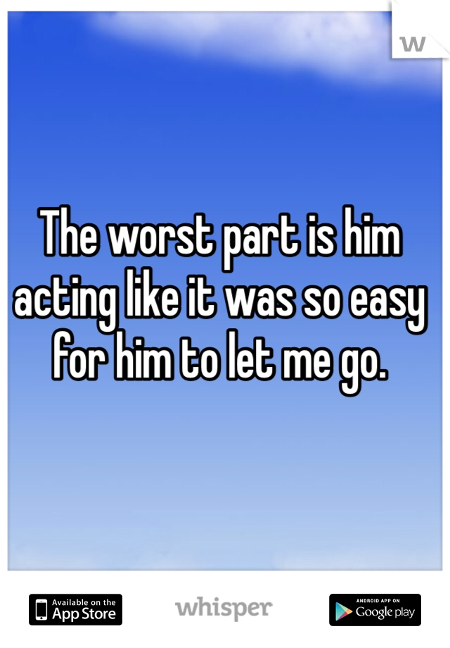 The worst part is him acting like it was so easy for him to let me go.