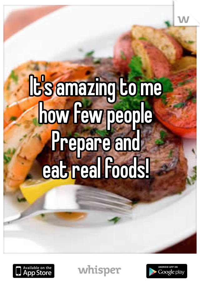 It's amazing to me how few people Prepare and eat real foods!