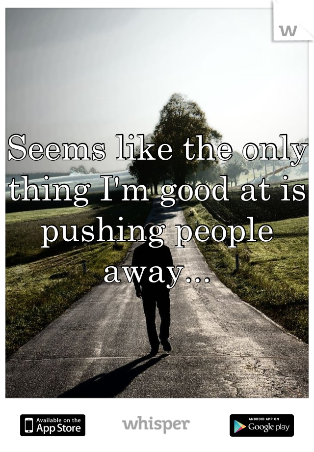 Seems like the only thing I'm good at is pushing people away...