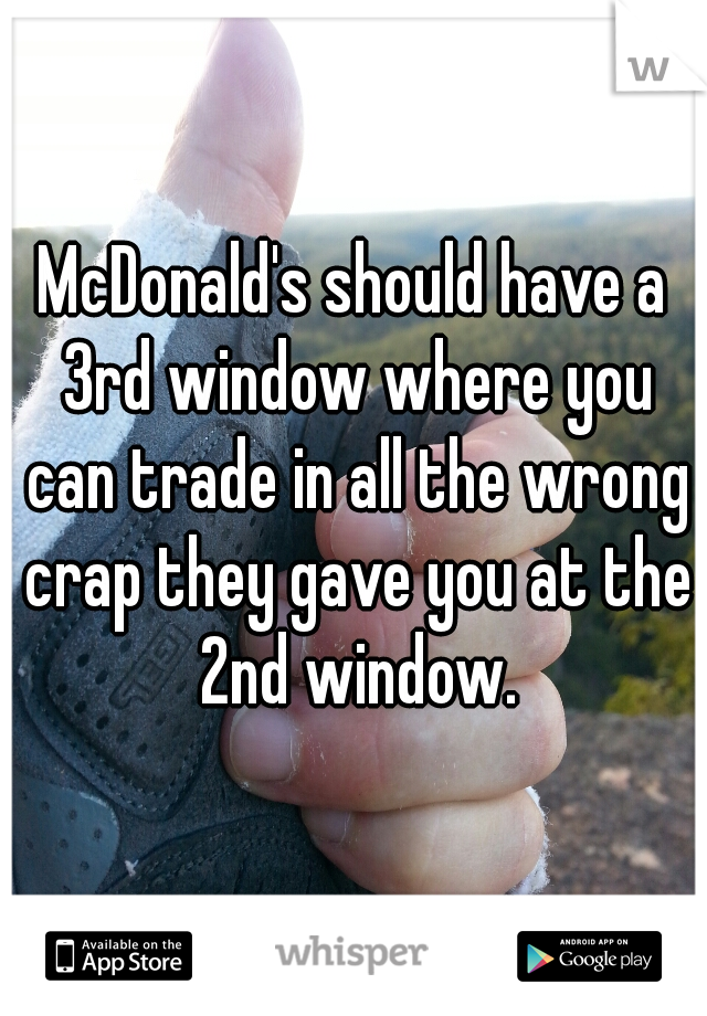 McDonald's should have a 3rd window where you can trade in all the wrong crap they gave you at the 2nd window.