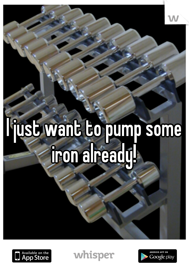 I just want to pump some iron already!