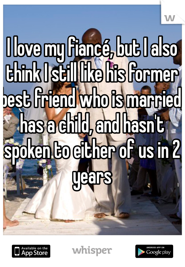 I love my fiancé, but I also think I still like his former best friend who is married, has a child, and hasn't spoken to either of us in 2 years