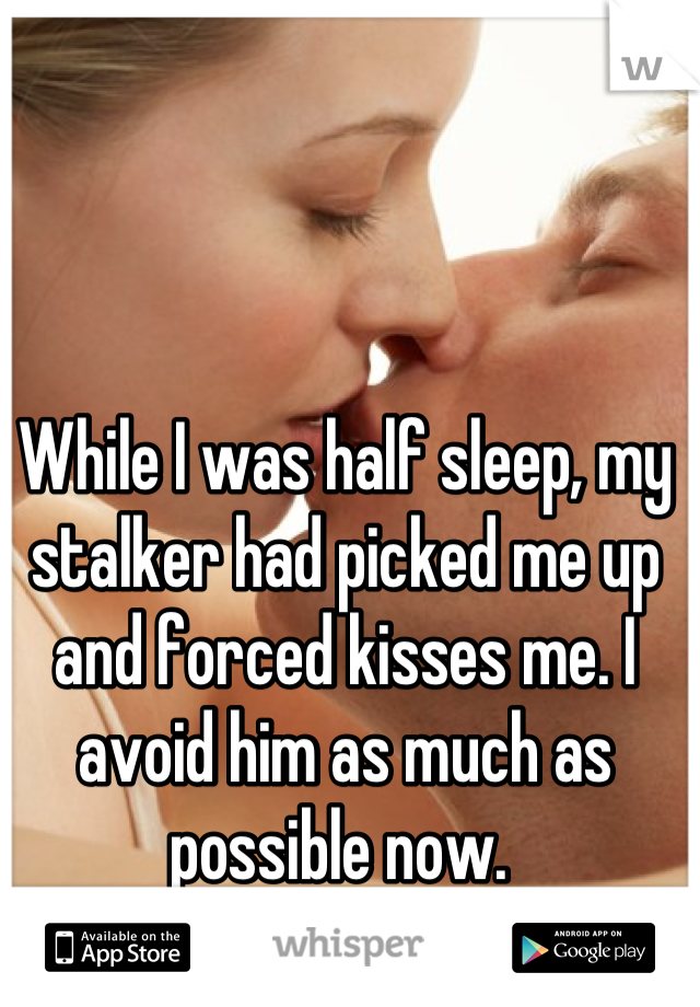 While I was half sleep, my stalker had picked me up and forced kisses me. I avoid him as much as possible now.