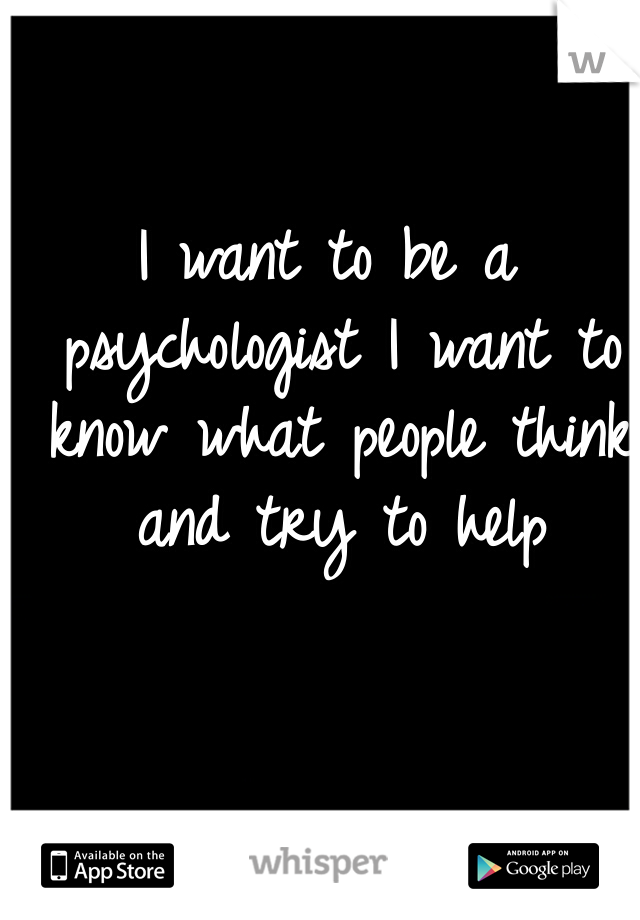 I want to be a psychologist I want to know what people think and try to help