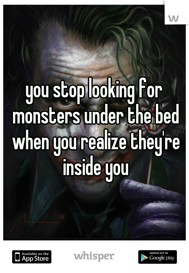you stop looking for monsters under the bed when you realize they're inside you