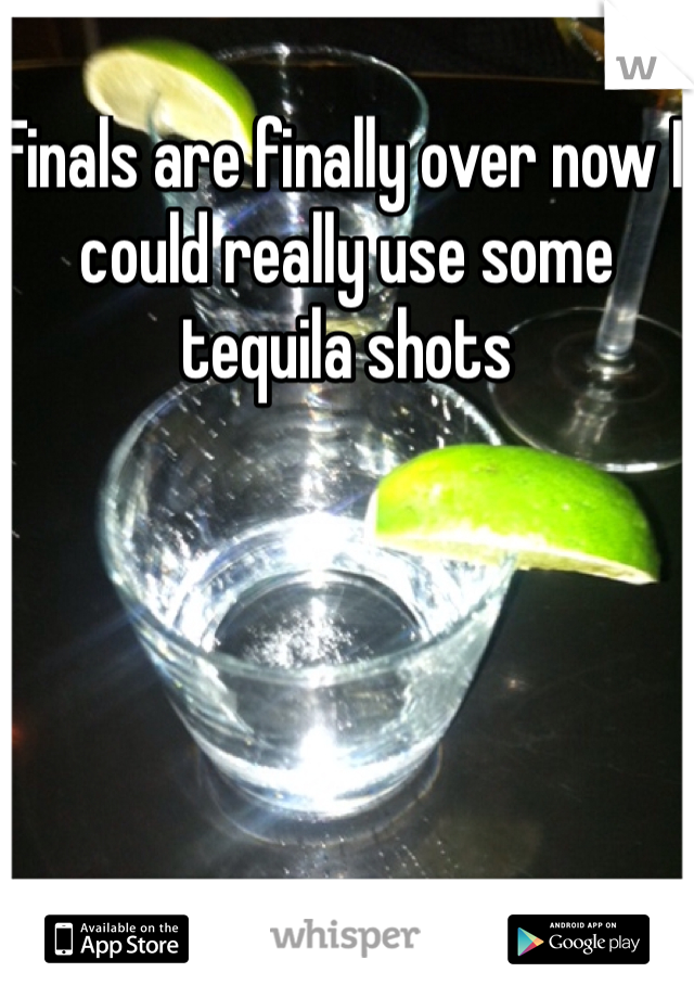 Finals are finally over now I could really use some tequila shots
