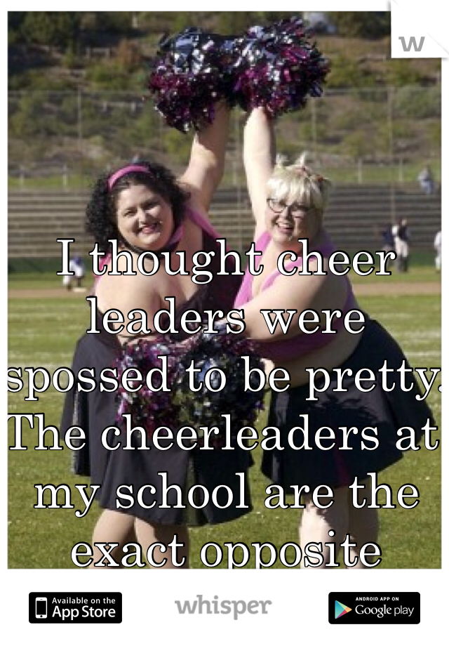 I thought cheer leaders were spossed to be pretty. The cheerleaders at my school are the exact opposite