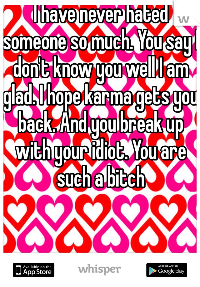 I have never hated someone so much. You say I don't know you well I am glad. I hope karma gets you back. And you break up with your idiot. You are such a bitch