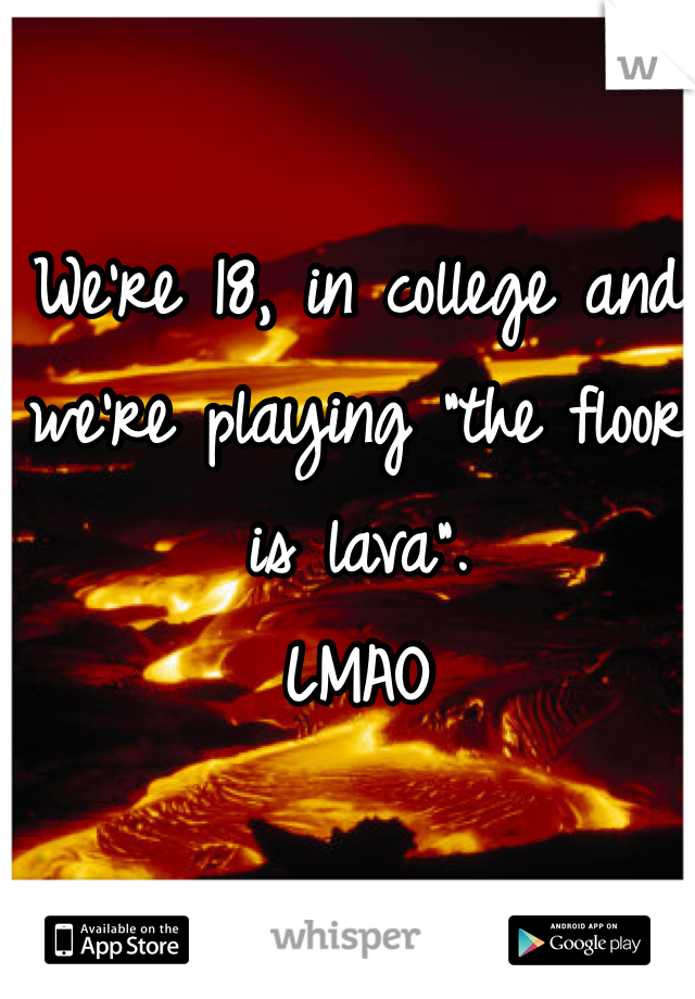 "We're 18, in college and we're playing ""the floor is lava"". LMAO"