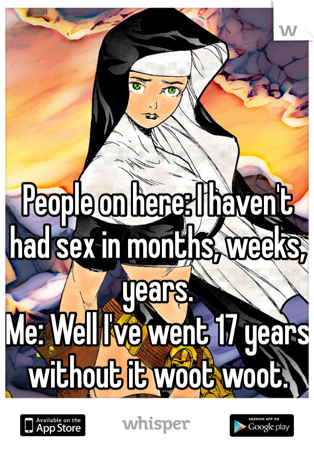 People on here: I haven't had sex in months, weeks, years. Me: Well I've went 17 years without it woot woot.