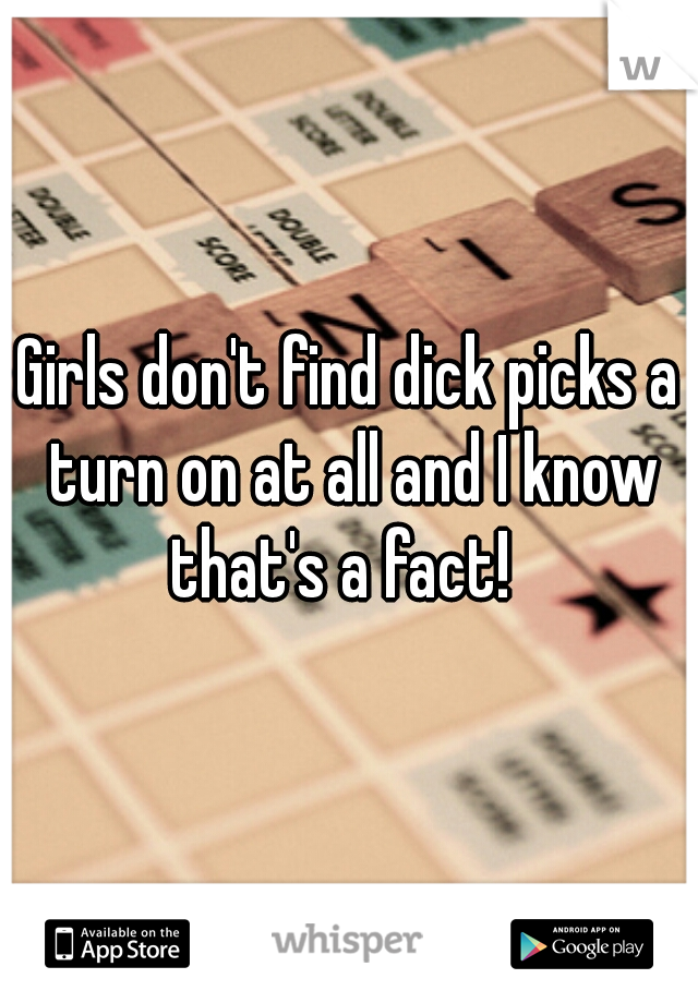 Girls don't find dick picks a turn on at all and I know that's a fact!