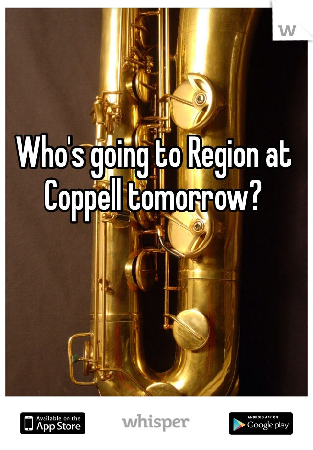 Who's going to Region at Coppell tomorrow?