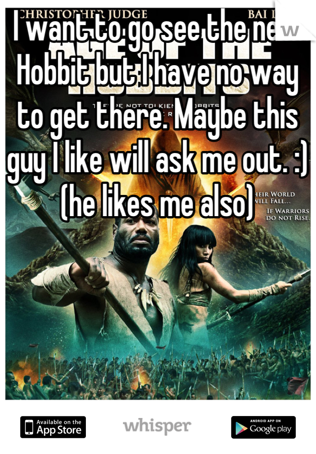 I want to go see the new Hobbit but I have no way to get there. Maybe this guy I like will ask me out. :) (he likes me also)