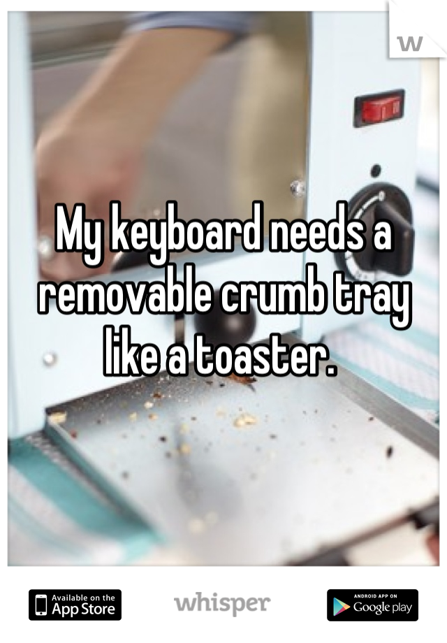 My keyboard needs a removable crumb tray like a toaster.
