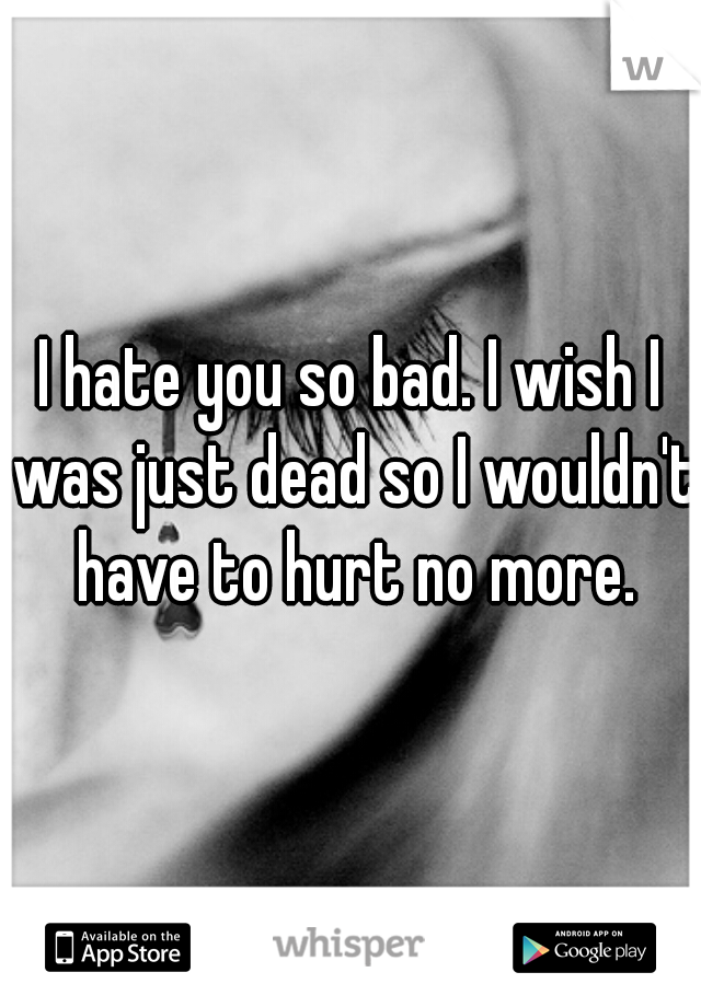 I hate you so bad. I wish I was just dead so I wouldn't have to hurt no more.