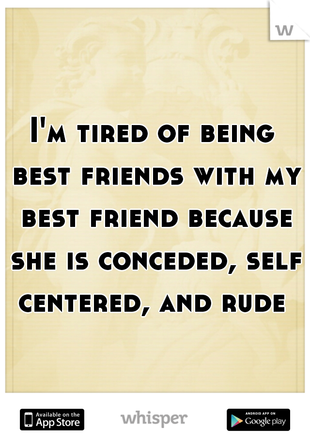 I'm tired of being best friends with my best friend because she is conceded, self centered, and rude
