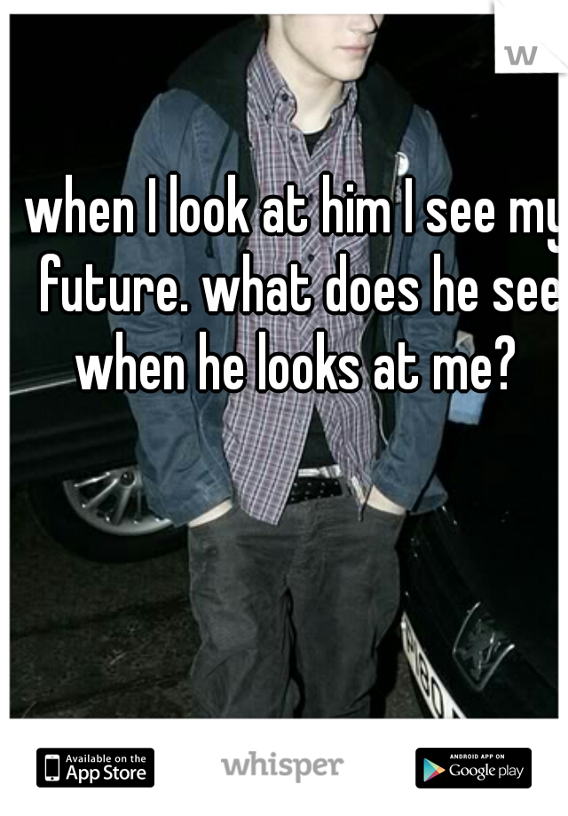 when I look at him I see my future. what does he see when he looks at me?