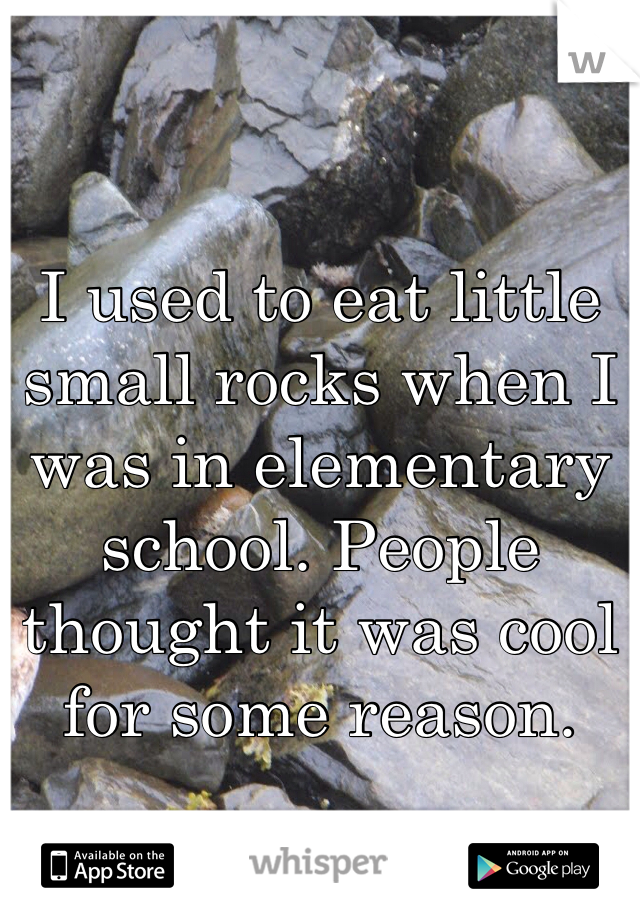 I used to eat little small rocks when I was in elementary school. People thought it was cool for some reason.