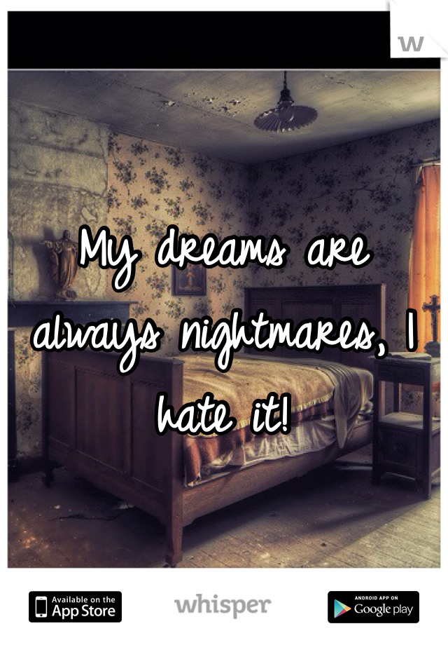 My dreams are always nightmares, I hate it!