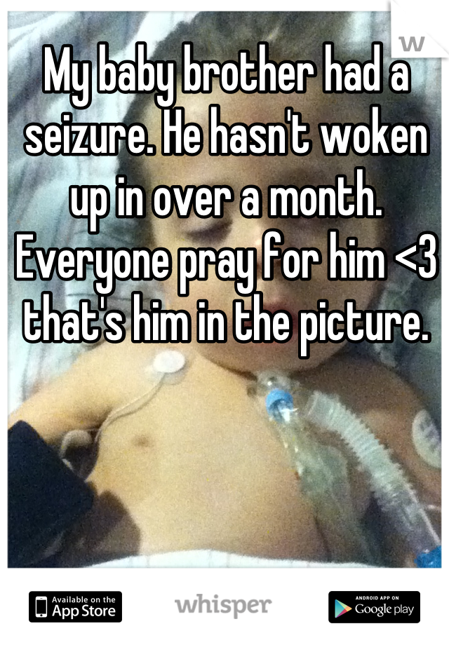 My baby brother had a seizure. He hasn't woken up in over a month. Everyone pray for him <3 that's him in the picture.
