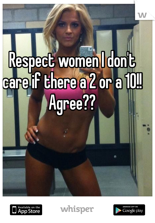 Respect women I don't care if there a 2 or a 10!! Agree??
