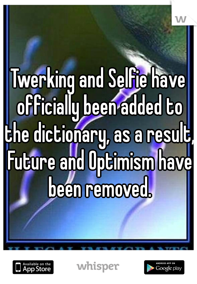 Twerking and Selfie have officially been added to the dictionary, as a result, Future and Optimism have been removed.
