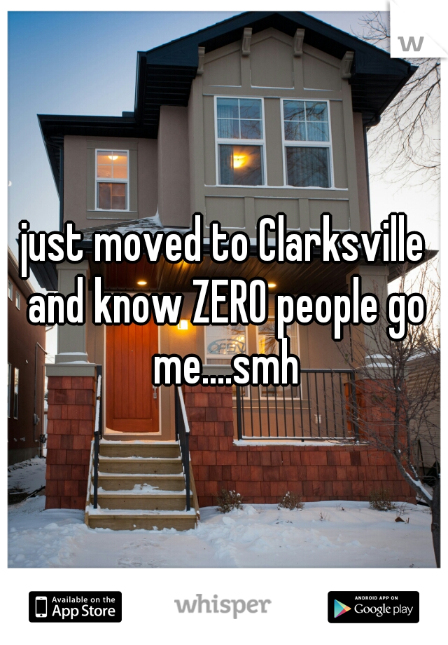 just moved to Clarksville and know ZERO people go me....smh
