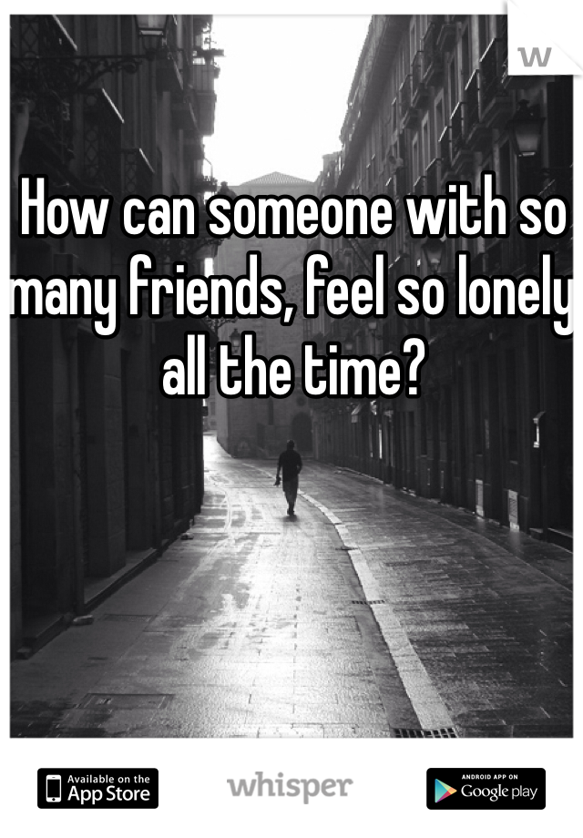 How can someone with so many friends, feel so lonely all the time?