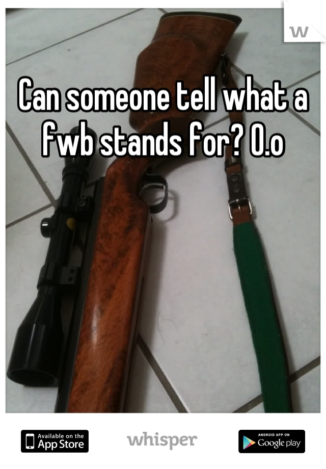 Can someone tell what a fwb stands for? O.o