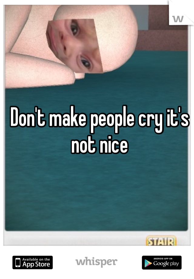 Don't make people cry it's not nice